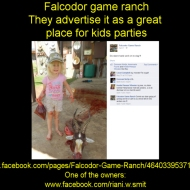"Believe it or not, these disgusting people advertise this as a great venue for kids parties and a ""romantic weekend getaway"". https://www.facebook.com/pages/Falcodor-Game-Ranch/464033953713113 One of the owners: https://www.facebook.com/riani.w.smit"